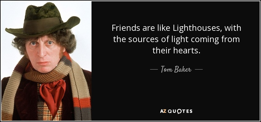 Friends are like Lighthouses, with the sources of light coming from their hearts. - Tom Baker