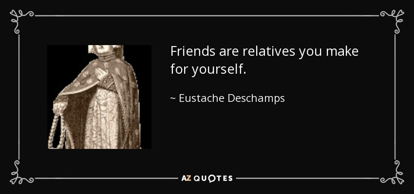 Friends are relatives you make for yourself. - Eustache Deschamps