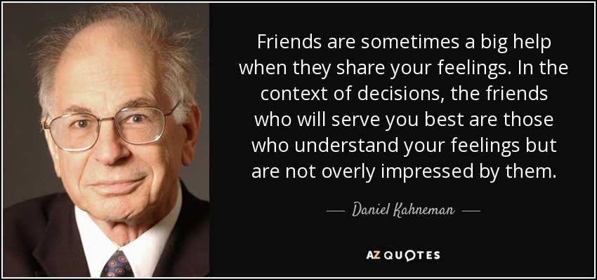 Friends are sometimes a big help when they share your feelings. In the context of decisions, the friends who will serve you best are those who understand your feelings but are not overly impressed by them. - Daniel Kahneman