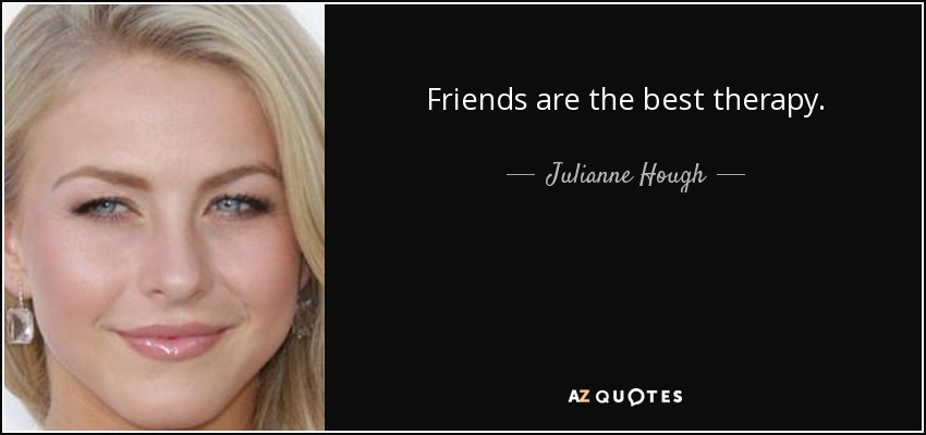Friends are the best therapy. - Julianne Hough