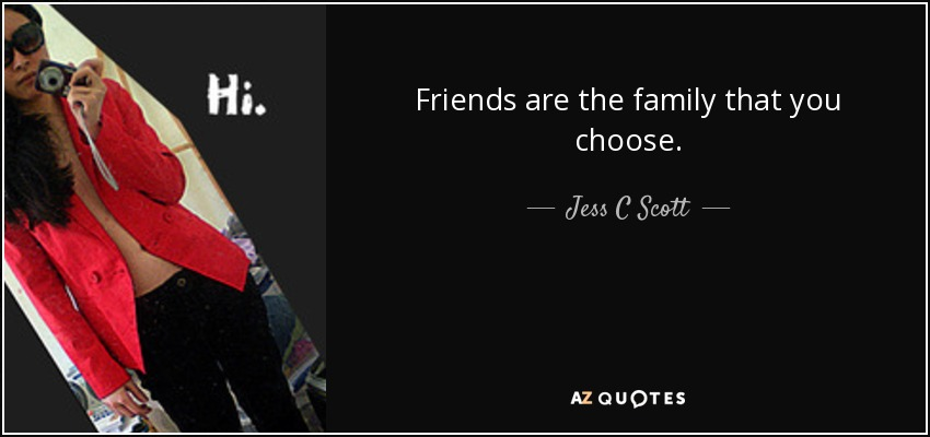 Jess C Scott Quote Friends Are The Family That You Choose