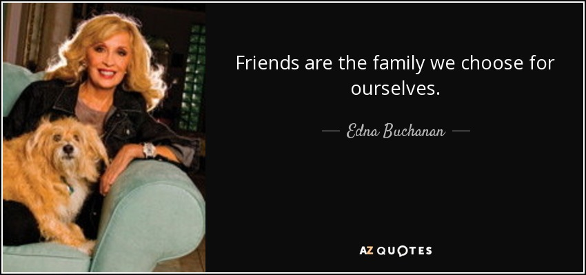 Edna Buchanan Quote Friends Are The Family We Choose For Ourselves