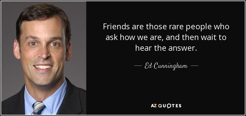 Friends are those rare people who ask how we are, and then wait to hear the answer. - Ed Cunningham