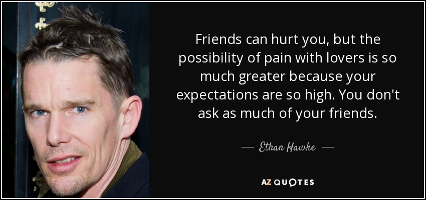 Friends can hurt you, but the possibility of pain with lovers is so much greater because your expectations are so high. You don't ask as much of your friends. - Ethan Hawke