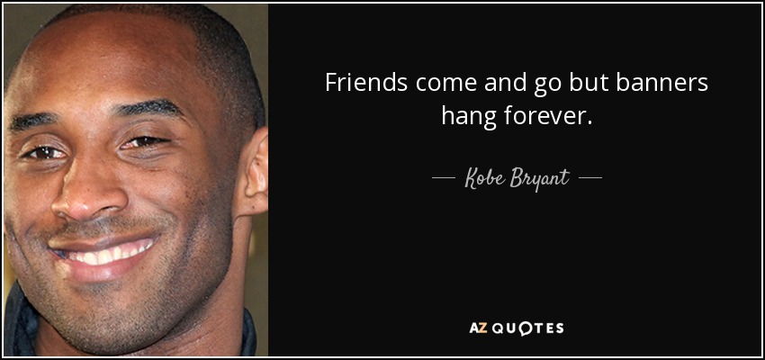 Friends come and go but banners hang forever. - Kobe Bryant