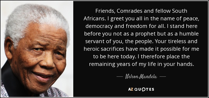 Friends, Comrades and fellow South Africans. I greet you all in the name of peace, democracy and freedom for all. I stand here before you not as a prophet but as a humble servant of you, the people. Your tireless and heroic sacrifices have made it possible for me to be here today. I therefore place the remaining years of my life in your hands. - Nelson Mandela