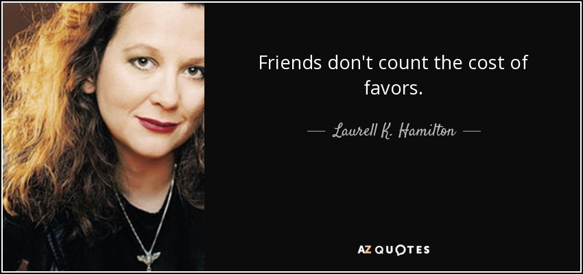 Friends don't count the cost of favors. - Laurell K. Hamilton