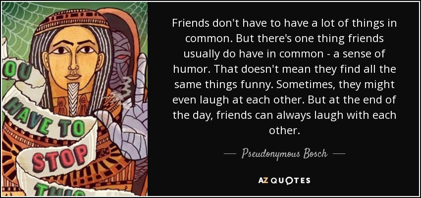 Friends don't have to have a lot of things in common. But there's one thing friends usually do have in common - a sense of humor. That doesn't mean they find all the same things funny. Sometimes, they might even laugh at each other. But at the end of the day, friends can always laugh with each other. - Pseudonymous Bosch