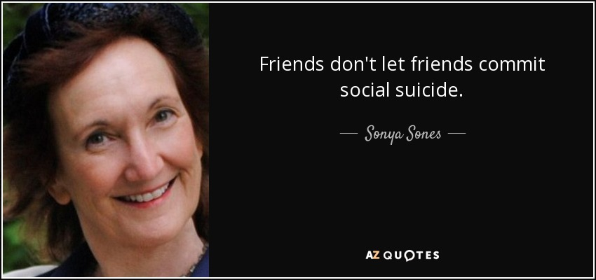 Friends don't let friends commit social suicide. - Sonya Sones
