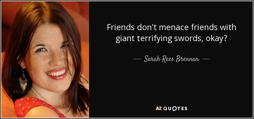 Friends don't menace friends with giant terrifying swords, okay? - Sarah Rees Brennan