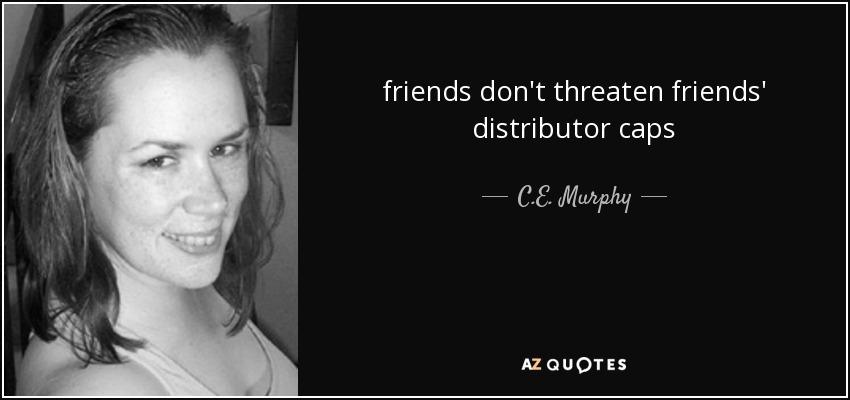 friends don't threaten friends' distributor caps - C.E. Murphy