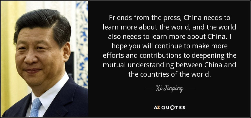 Friends from the press, China needs to learn more about the world, and the world also needs to learn more about China. I hope you will continue to make more efforts and contributions to deepening the mutual understanding between China and the countries of the world. - Xi Jinping