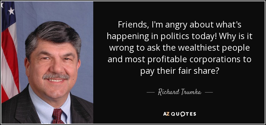 Friends, I'm angry about what's happening in politics today! Why is it wrong to ask the wealthiest people and most profitable corporations to pay their fair share? - Richard Trumka