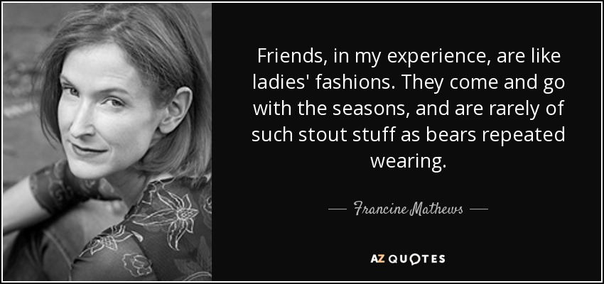 Friends, in my experience, are like ladies' fashions. They come and go with the seasons, and are rarely of such stout stuff as bears repeated wearing. - Francine Mathews