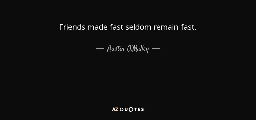 Austin O'Malley quote: Friends made fast seldom remain fast.