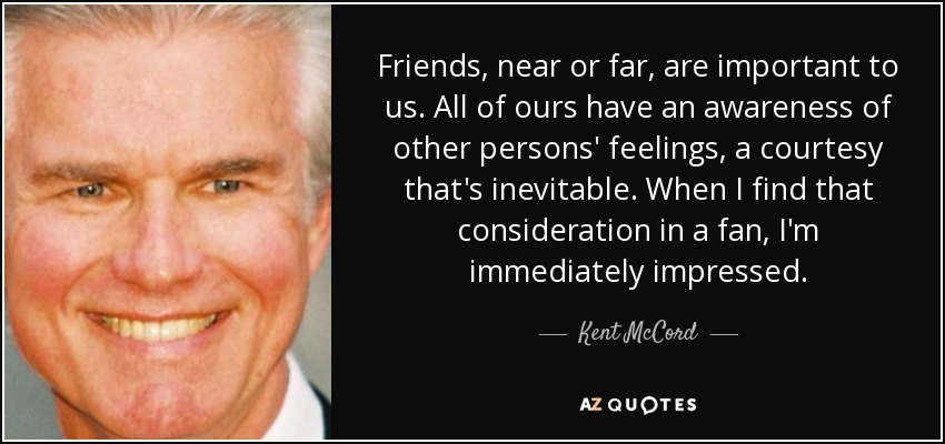Friends, near or far, are important to us. All of ours have an awareness of other persons' feelings, a courtesy that's inevitable. When I find that consideration in a fan, I'm immediately impressed. - Kent McCord