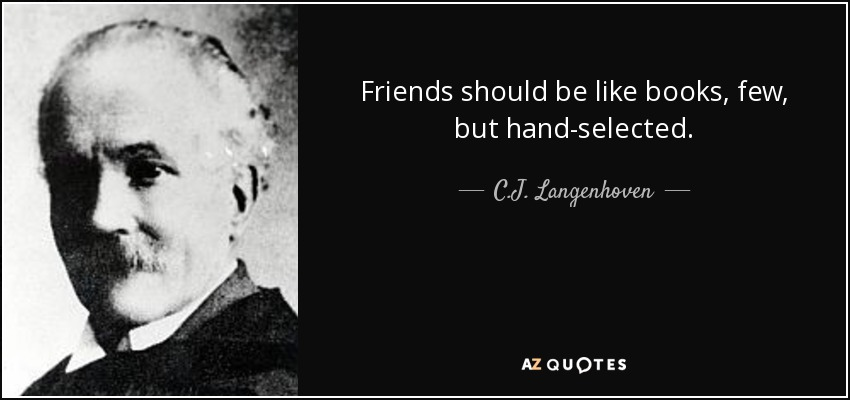 Friends should be like books, few, but hand-selected. - C.J. Langenhoven
