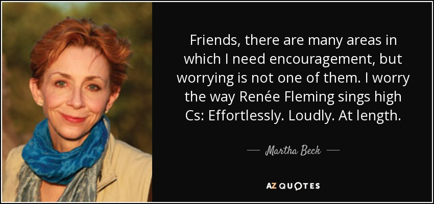 Friends, there are many areas in which I need encouragement, but worrying is not one of them. I worry the way Renee Fleming sings high Cs: Effortlessly. Loudly. At length. - Martha Beck