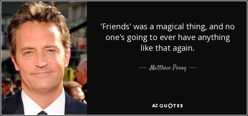 'Friends' was a magical thing, and no one's going to ever have anything like that again. - Matthew Perry