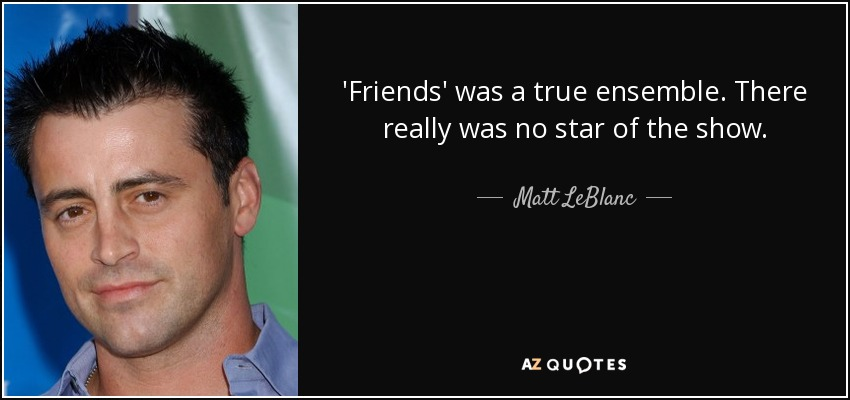 'Friends' was a true ensemble. There really was no star of the show. - Matt LeBlanc