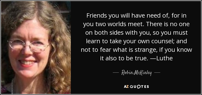 Friends you will have need of, for in you two worlds meet. There is no one on both sides with you, so you must learn to take your own counsel; and not to fear what is strange, if you know it also to be true. —Luthe - Robin McKinley