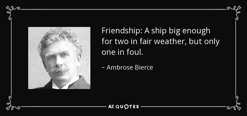 Friendship: A ship big enough for two in fair weather, but only one in foul. - Ambrose Bierce