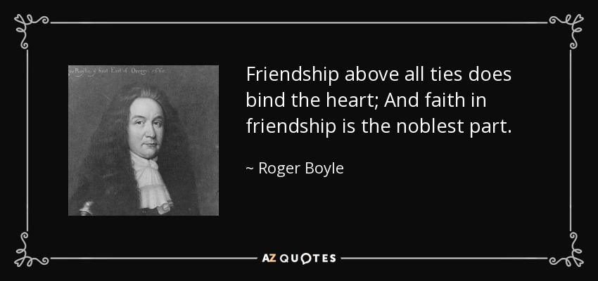 Friendship above all ties does bind the heart; And faith in friendship is the noblest part. - Roger Boyle, 1st Earl of Orrery