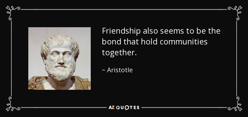 Friendship also seems to be the bond that hold communities together. - Aristotle