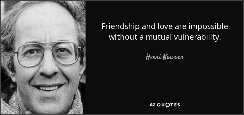 Friendship and love are impossible without a mutual vulnerability. - Henri Nouwen