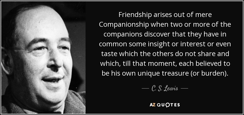 Friendship arises out of mere Companionship when two or more of the companions discover that they have in common some insight or interest or even taste which the others do not share and which, till that moment, each believed to be his own unique treasure (or burden). - C. S. Lewis
