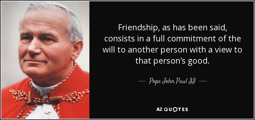 Friendship, as has been said, consists in a full commitment of the will to another person with a view to that person's good. - Pope John Paul II