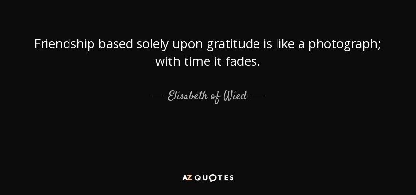 Friendship based solely upon gratitude is like a photograph; with time it fades. - Elisabeth of Wied