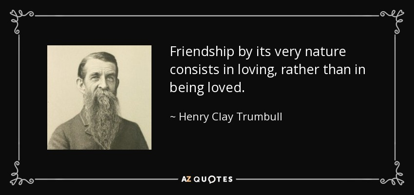 Friendship by its very nature consists in loving, rather than in being loved. - Henry Clay Trumbull