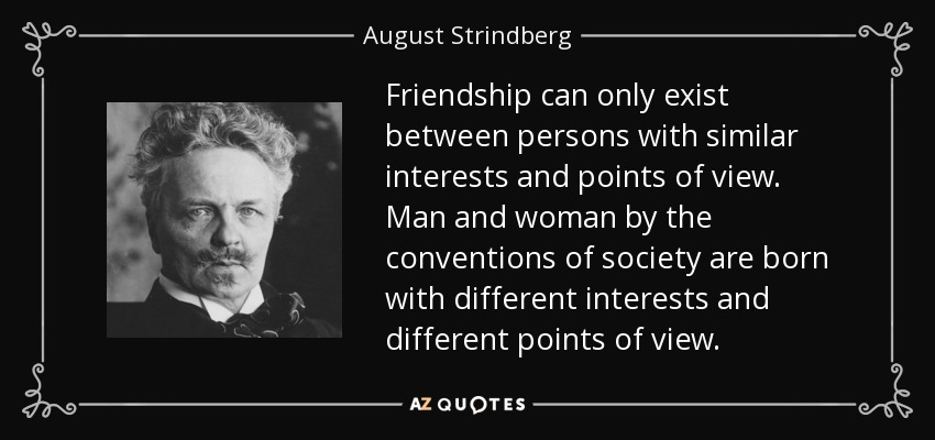 Friendship can only exist between persons with similar interests and points of view. Man and woman by the conventions of society are born with different interests and different points of view. - August Strindberg