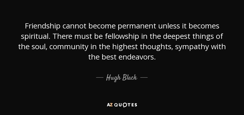 Friendship cannot become permanent unless it becomes spiritual. There must be fellowship in the deepest things of the soul, community in the highest thoughts, sympathy with the best endeavors. - Hugh Black