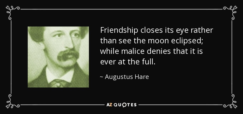 Friendship closes its eye rather than see the moon eclipsed; while malice denies that it is ever at the full. - Augustus Hare