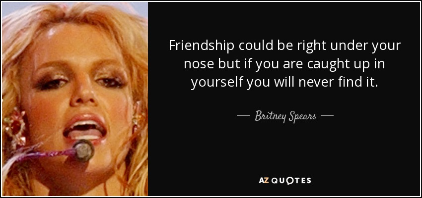 Friendship could be right under your nose but if you are caught up in yourself you will never find it. - Britney Spears