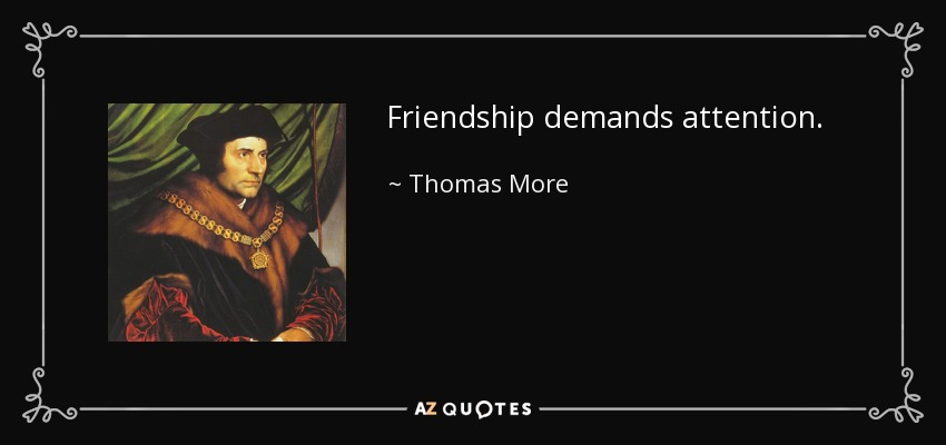Friendship demands attention. - Thomas More