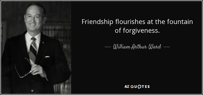 Friendship flourishes at the fountain of forgiveness. - William Arthur Ward