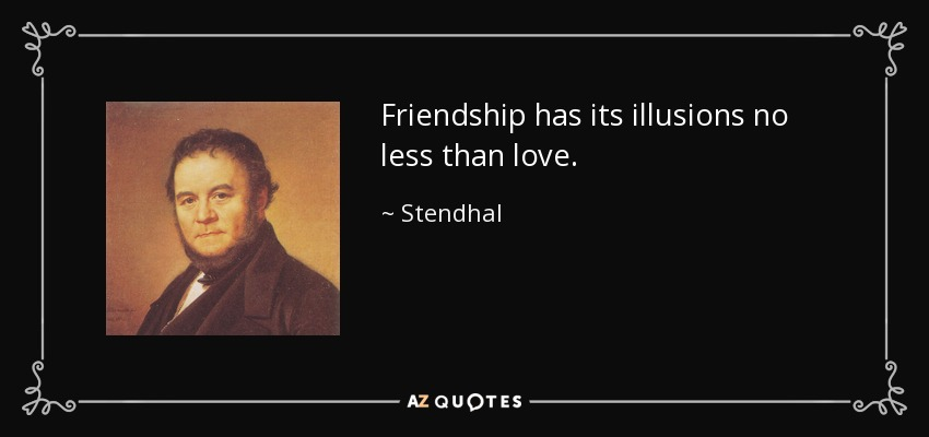Friendship has its illusions no less than love. - Stendhal
