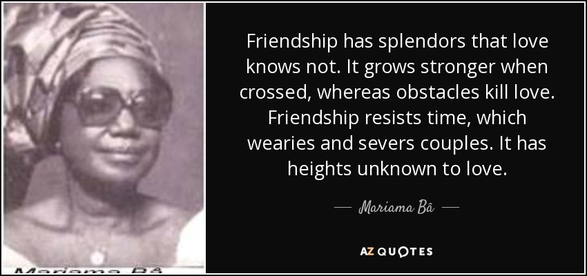 Friendship has splendors that love knows not. It grows stronger when crossed, whereas obstacles kill love. Friendship resists time, which wearies and severs couples. It has heights unknown to love. - Mariama Bâ