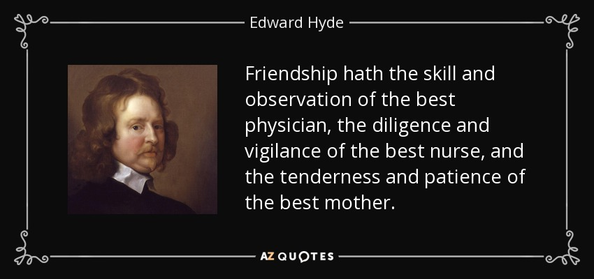 Friendship hath the skill and observation of the best physician, the diligence and vigilance of the best nurse, and the tenderness and patience of the best mother. - Edward Hyde, 1st Earl of Clarendon