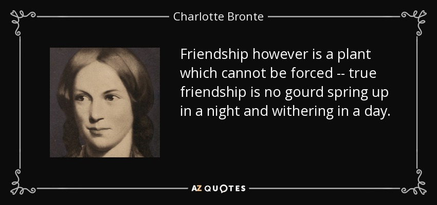 Friendship however is a plant which cannot be forced -- true friendship is no gourd spring up in a night and withering in a day. - Charlotte Bronte