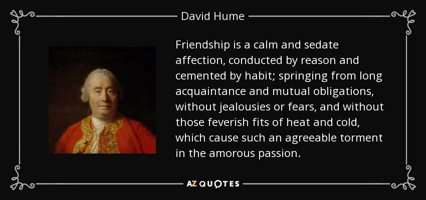 Friendship is a calm and sedate affection, conducted by reason and cemented by habit; springing from long acquaintance and mutual obligations, without jealousies or fears, and without those feverish fits of heat and cold, which cause such an agreeable torment in the amorous passion. - David Hume