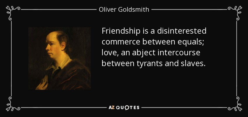 Friendship is a disinterested commerce between equals; love, an abject intercourse between tyrants and slaves. - Oliver Goldsmith