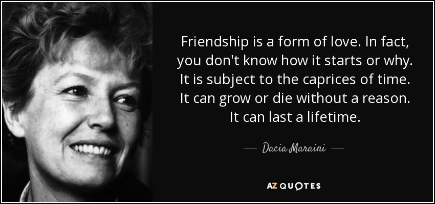 Friendship is a form of love. In fact, you don't know how it starts or why. It is subject to the caprices of time. It can grow or die without a reason. It can last a lifetime. - Dacia Maraini