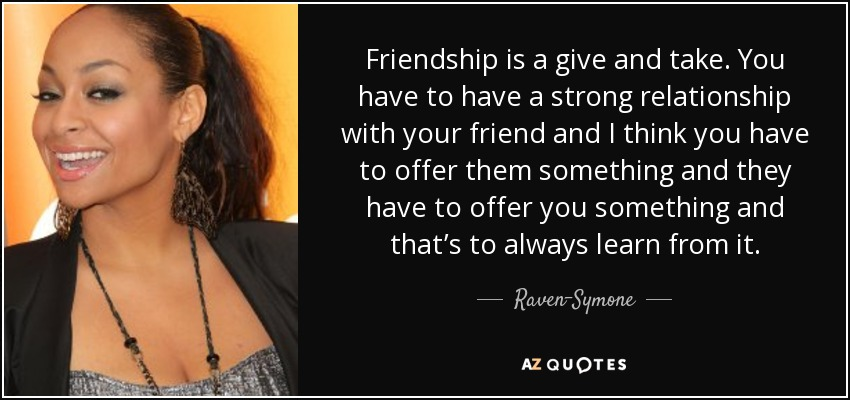 Friendship is a give and take. You have to have a strong relationship with your friend and I think you have to offer them something and they have to offer you something and that's to always learn from it. - Raven-Symone