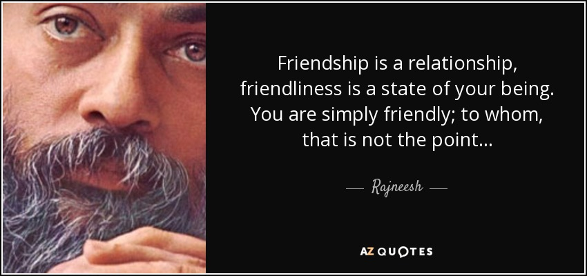 Friendship is a relationship, friendliness is a state of your being. You are simply friendly; to whom, that is not the point. . . - Rajneesh
