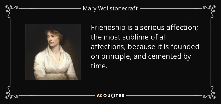 Friendship is a serious affection; the most sublime of all affections, because it is founded on principle, and cemented by time. - Mary Wollstonecraft