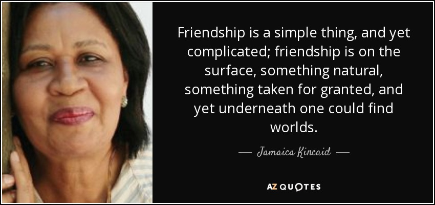 Friendship is a simple thing, and yet complicated; friendship is on the surface, something natural, something taken for granted, and yet underneath one could find worlds. - Jamaica Kincaid